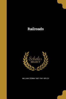Railroads - Ripley, William Zebina 1867-1941
