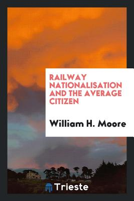 Railway Nationalisation and the Average Citizen - Moore, William H