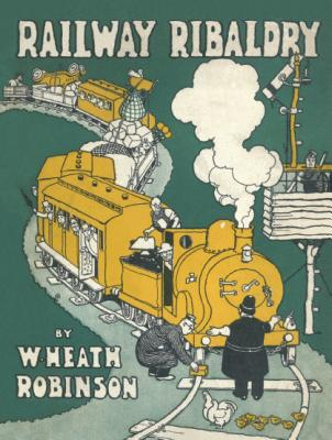 Railway Ribaldry: Being 96 pages of railway humour - Robinson, W. Heath