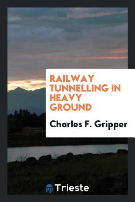 Railway Tunnelling in Heavy Ground - Gripper, Charles F