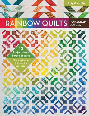 Rainbow Quilts for Scrap Lovers: 12 Projects from Simple Squares - Choosing Fabrics & Organizing Your Stash - Gauthier, Judy