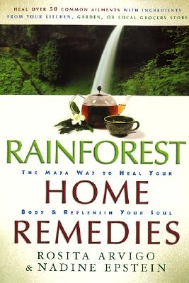 Rainforest Home Remedies: The Maya Way to Heal Your Body and Replenish Your Soul - Arvigo, Rosita, and Epstein, Nadine