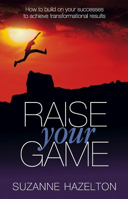 Raise Your Game: How to build on your successes to achieve transformational results - Hazelton, Suzanne