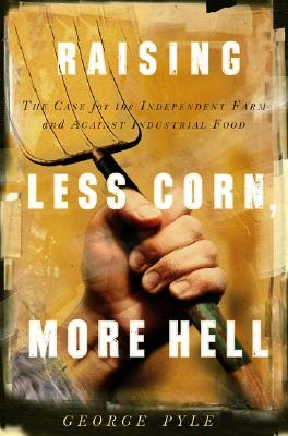 Raising Less Corn, More Hell: Why Our Economy, Ecology and Security Demand the Preservation of the Independent Farm -