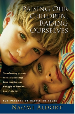 Raising Our Children, Raising Ourselves - Aldort, Naomi