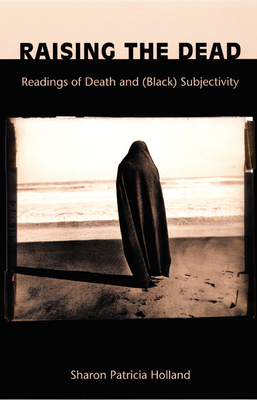 Raising the Dead: Readings of Death and (Black) Subjectivity - Holland, Sharon Patricia, and Sharon Patriciaholland, and Donald E Pease (Editor)