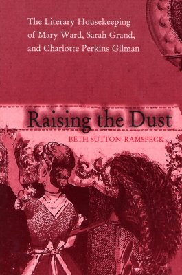 Raising the Dust: The Literary Housekeeping of Mary Ward, Sarah Grand, and Charlotte Perkins Gilman - Sutton-Ramspeck, Beth