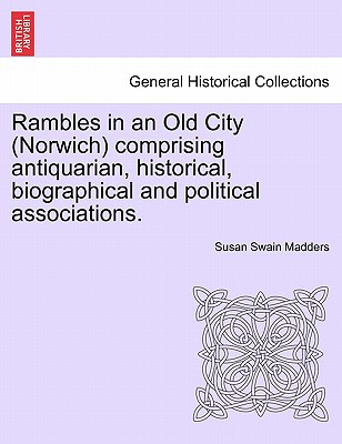Rambles in an Old City (Norwich) Comprising Antiquarian, Historical, Biographical and Political Associations. - Madders, Susan Swain