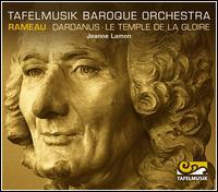 Rameau: Dardanus; Le Temple de la Gloire (Orchestral Suites) - Tafelmusik Baroque Orchestra; Jeanne Lamon (conductor)