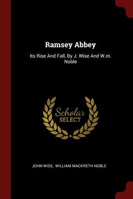 Ramsey Abbey: Its Rise and Fall, by J. Wise and W.M. Noble - Wise, John