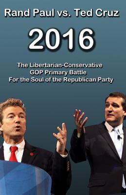 Rand Paul Vs Ted Cruz 2016: The Libertarian-Conservative GOP Primary Battle for the Soul of the Republican Party - Smith, Trevor, M.D.