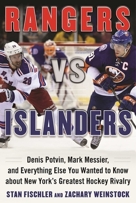 Rangers vs. Islanders: Denis Potvin, Mark Messier, and Everything Else You Wanted to Know about New York's Greatest Hockey Rivalry - Fischler, Stan, and Weinstock, Zachary