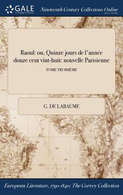 Raoul: Ou, Quinze Jours de L'Annee Douze Cent Vint-Huit: Nouvelle Parisienne; Tome Second - Labaume, G de