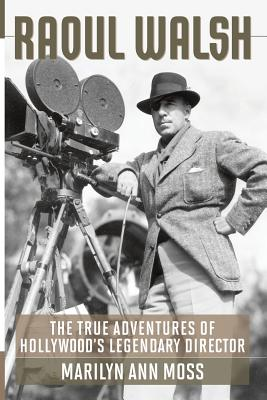 Raoul Walsh: The True Adventures of Hollywood's Legendary Director - Moss, Marilyn Ann