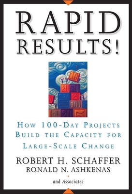 Rapid Results!: How 100-Day Projects Build the Capacity for Large-Scale Change - Schaffer, Robert H, and Ashkenas, Ron
