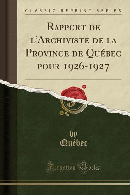 Rapport de l'Archiviste de la Province de Qu?bec Pour 1926-1927 (Classic Reprint) - Quebec, Quebec