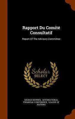 Rapport Du Comite Consultatif: Report of the Advisory Committee - Newnes, George, and International Financial Conference (Creator), and League of Nations (Creator)