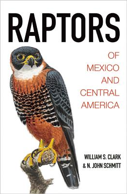 Raptors of Mexico and Central America - Clark, William S., and Schmitt, N. John, and Kiff, Lloyd (Foreword by)