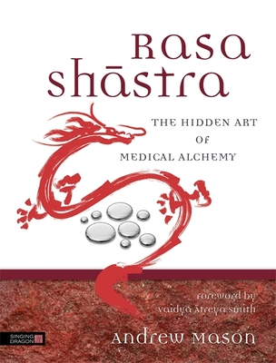 Rasa Shastra: The Hidden Art of Medical Alchemy - Mason, Andrew, and Smith, Vaidya Atreya (Foreword by)