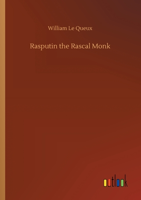 Rasputin the Rascal Monk - Le Queux, William