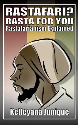 Rastafari? Rasta for You: Rastafarianism Explained - Junique, Kelleyana