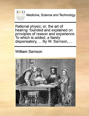 Rational Physic or the Art of Healing: Founded and Explained on Principles of Reason and Experience (1765) - Samson, William