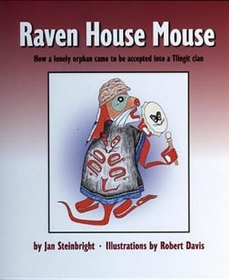 Raven House Mouse: How a Lonely Orphan Came to Be Accepted Into a Tlingit Clan - Steinbright, Jan
