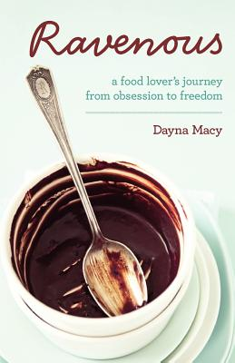 Ravenous: A Food Lover's Journey from Obsession to Freedom - Macy, Dayna