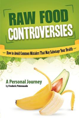 Raw Food Controversies: How to Avoid Common Mistakes That May Sabotage Your Health - Patenaude, Frederic