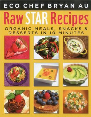 Raw Star Recipes: Organic Meals, Snacks & Desserts in 10 Minutes - Au, Bryan