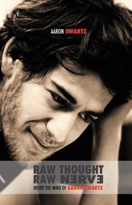Raw Thought, Raw Nerve: Inside the Mind of Aaron Swartz - Swartz, Aaron