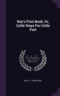 Ray's First Book, Or, Little Steps for Little Feet - Mrs F a Armstrong (Creator)