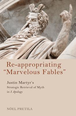 "Re-Appropriating ""Marvelous Fables"": Justin Martyr's Strategic Retrieval of Myth in 1 Apology - Pretila, Noel Wayne, and Meconi, David Vincent (Foreword by)"