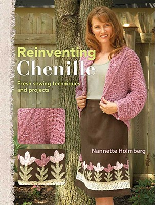 Re-Inventing Chenille: Fresh Sewing Techniques and Projects - Holmberg, Nannette