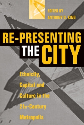 Re-Presenting the City: Ethnicity, Capital and Culture in the Twenty-First Century Metropolis - King, Anthony D (Editor)