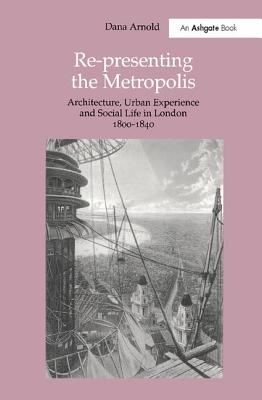 Re-Presenting the Metropolis: Architecture, Urban Experience and Social Life in London 1800 1840 - Arnold, Dana