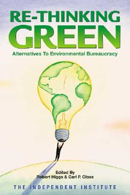 Re-Thinking Green: Alternatives to Environmental Bureaucracy - Higgs, Robert (Editor), and Close, Carl P (Editor)