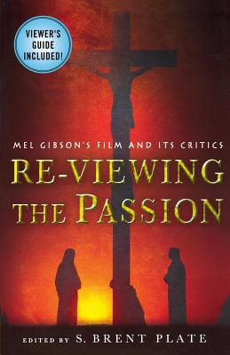 Re-Viewing the Passion: Mel Gibson's Film and Its Critics - Plate, S Brent (Editor)