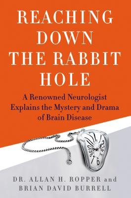 Reaching Down the Rabbit Hole: A Renowned Neurologist Explains the Mystery and Drama of Brain Disease - Ropper, Allan H, Dr., and Burrell, Brian David