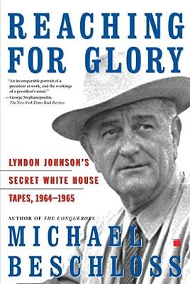 Reaching for Glory: Lyndon Johnson's Secret White House Tapes, 1964-1965 - Beschloss, Michael R