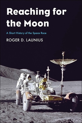Reaching for the Moon: A Short History of the Space Race - Launius, Roger D