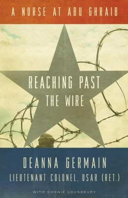 Reaching Past the Wire: A Nurse at Abu Ghraib - Germain, Deanna