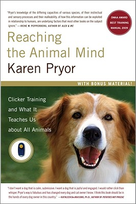 Reaching the Animal Mind: Clicker Training and What It Teaches Us about All Animals - Pryor, Karen