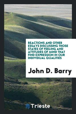 Reactions and Other Essays Discussing Those States of Feeling and Attitudes of Mind That Find Expression in Our Individual Qualities - Barry, John D