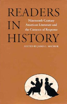 Readers in History: Nineteenth-Century American Literature and the Contexts of Response - Machor, James L (Editor)
