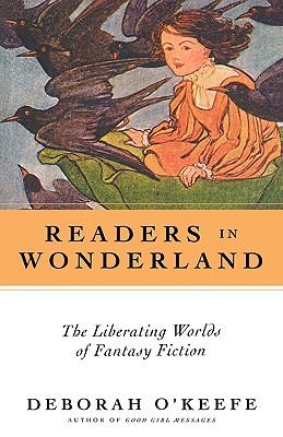 Readers in Wonderland: The Liberating Worlds of Fantasy Fiction - O'Keefe, Deborah