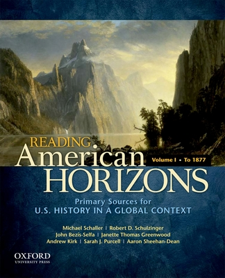 Reading American Horizons, Volume I: Primary Sources for U.S. History in a Global Context: To 1877 - Schaller, Michael, and Schulzinger, Robert, and Bezis-Selfa, John