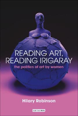 Reading Art, Reading Irigaray: The Politics of Art by Women - Robinson, Hilary