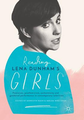 Reading Lena Dunham's Girls: Feminism, Postfeminism, Authenticity and Gendered Performance in Contemporary Television - Nash, Meredith (Editor), and Whelehan, Imelda, Dr. (Editor)
