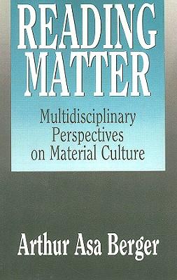 Reading Matter: Multidisciplinary Perspectives on Material Culture - Berger, Arthur Asa